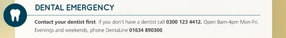 Dental Emergency. Contact your dentist first. If you don't have a dentist call 0300 123 4412. Open 8am-4pm Mon-Fri. Evenings and weekends, phone DentaLine 01634 8903000