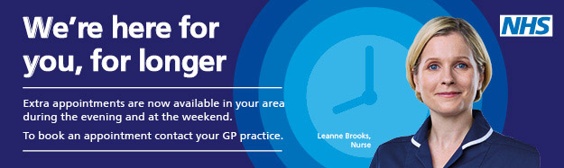 We here for you, for longer. Extra appointments are now available in your area during the evening and at the weekend. To book an appointment contact your GP practice.