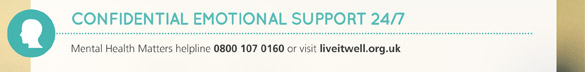 Confidential emotional support 24/7. Mental Health Matters helpline 0800 107 0160 or visit liveitwell.org.uk